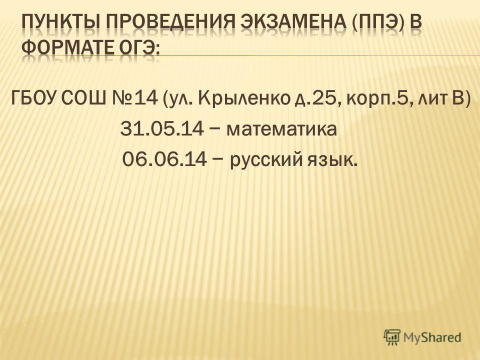ГБОУ СОШ 14 (ул. Крыленко д.25, корп.5, лит В) 31.05.14 математика 06.06.14 русский язык.