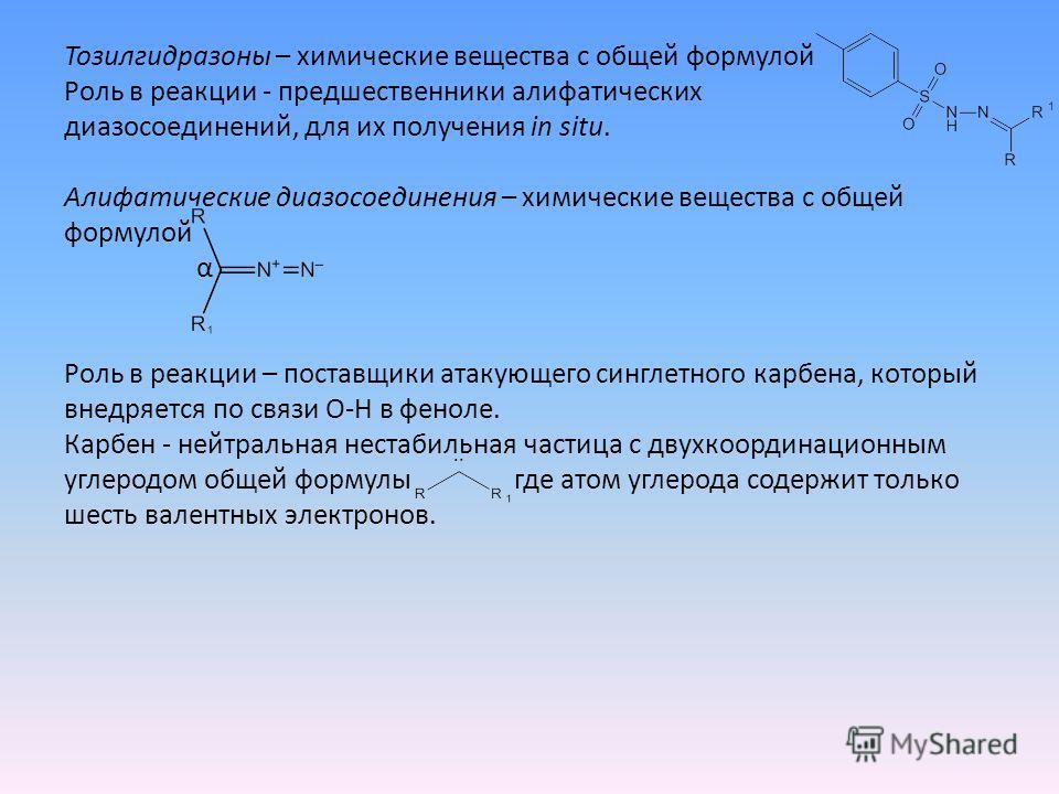 Тозилгидразоны – химические вещества с общей формулой Роль в реакции - предшественники алифатических диазосоединений, для их получения in situ. Алифатические диазосоединения – химические вещества с общей формулой α Роль в реакции – поставщики атакующ