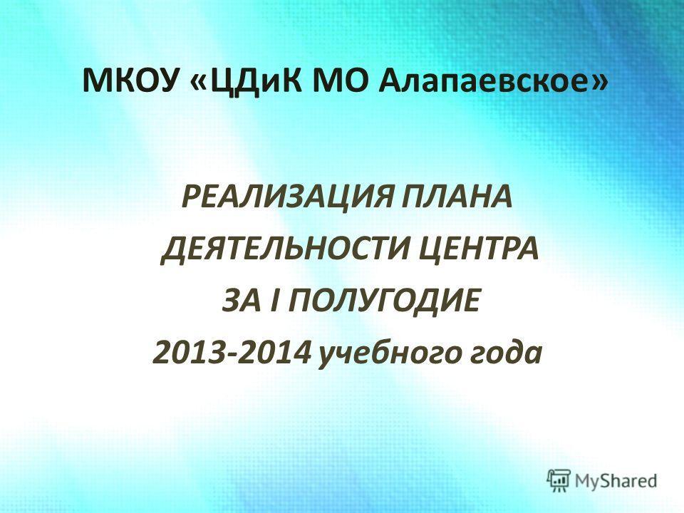 МКОУ «ЦДиК МО Алапаевское» РЕАЛИЗАЦИЯ ПЛАНА ДЕЯТЕЛЬНОСТИ ЦЕНТРА ЗА I ПОЛУГОДИЕ 2013-2014 учебного года