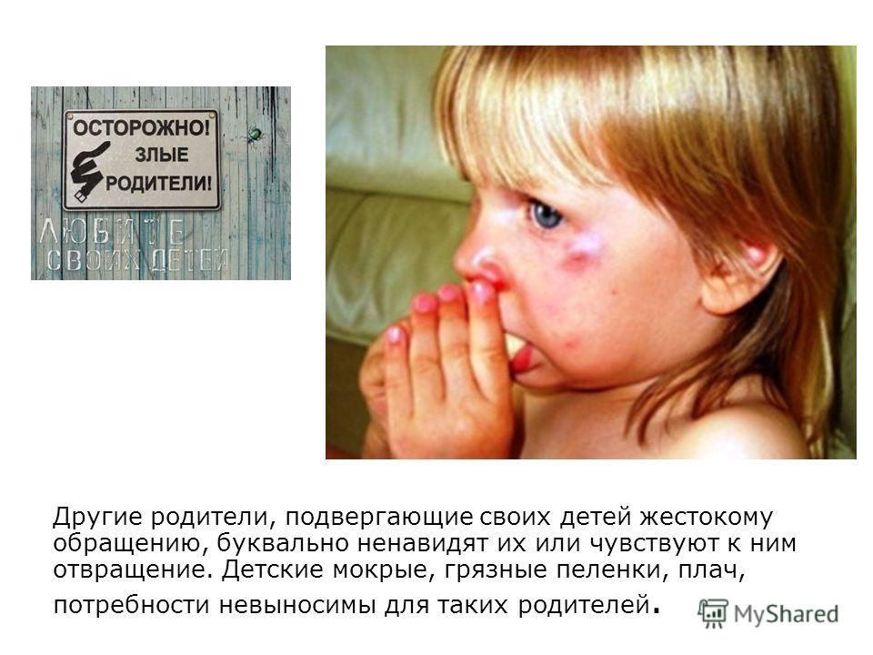 Другие родители, подвергающие своих детей жестокому обращению, буквально ненавидят их или чувствуют к ним отвращение. Детские мокрые, грязные пеленки, плач, потребности невыносимы для таких родителей.