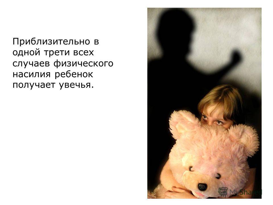 Приблизительно в одной трети всех случаев физического насилия ребенок получает увечья.