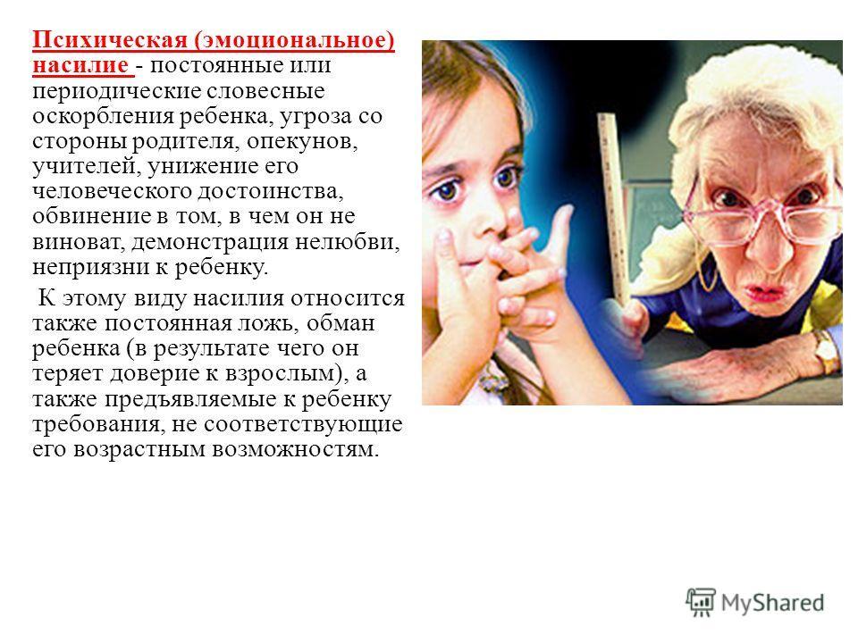 Психическая (эмоциональное) насилие - постоянные или периодические словесные оскорбления ребенка, угроза со стороны родителя, опекунов, учителей, унижение его человеческого достоинства, обвинение в том, в чем он не виноват, демонстрация нелюбви, непр