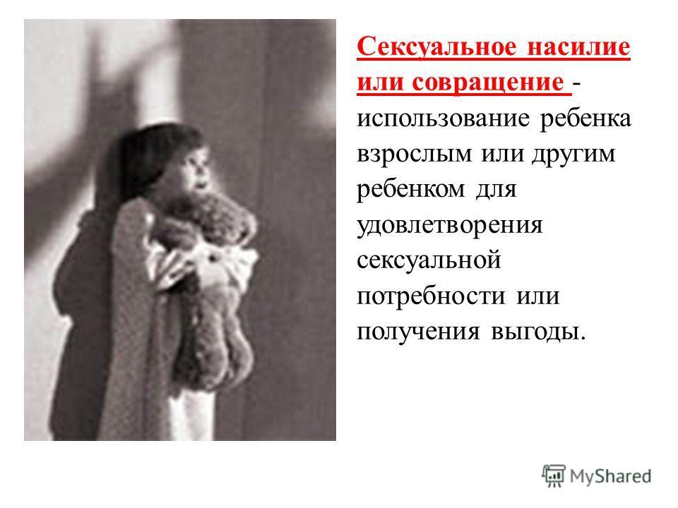 Сексуальное насилие или совращение - использование ребенка взрослым или другим ребенком для удовлетворения сексуальной потребности или получения выгоды.