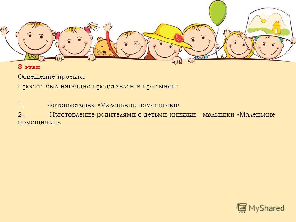 3 этап Освещение проекта: Проект был наглядно представлен в приёмной: 1.Фотовыставка «Маленькие помощники» 2. Изготовление родителями с детьми книжки - малышки «Маленькие помощники».