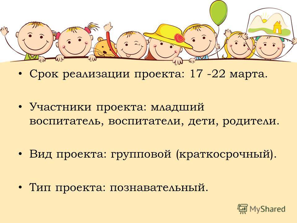 Срок реализации проекта: 17 -22 марта. Участники проекта: младший воспитатель, воспитатели, дети, родители. Вид проекта: групповой (краткосрочный). Тип проекта: познавательный.