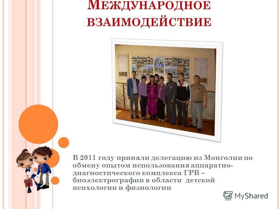 М ЕЖДУНАРОДНОЕ ВЗАИМОДЕЙСТВИЕ В 2011 году приняли делегацию из Монголии по обмену опытом использования аппаратно- диагностического комплекса ГРВ – биоэлектрографии в области детской психологии и физиологии