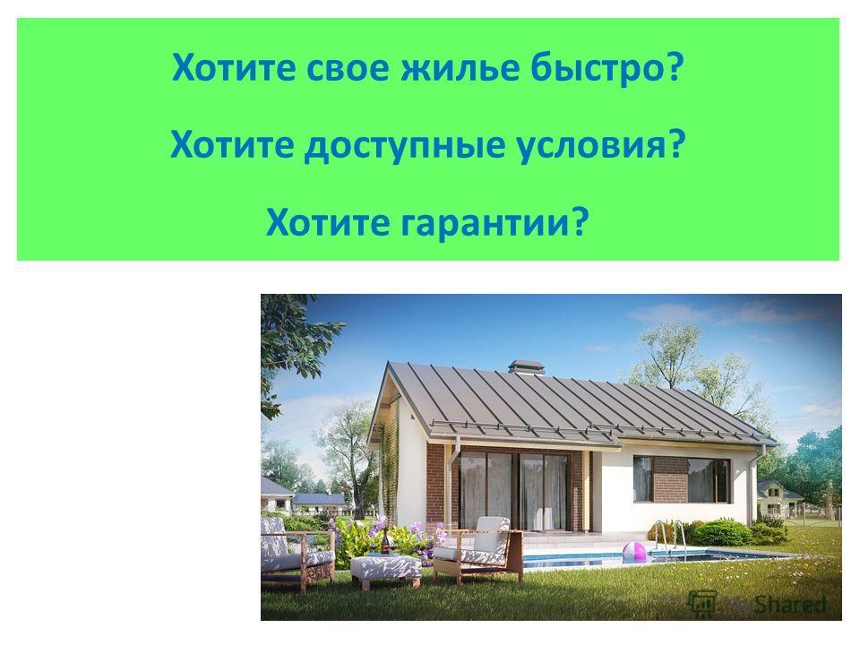 Хотите свое жилье быстро? Хотите доступные условия? Хотите гарантии?