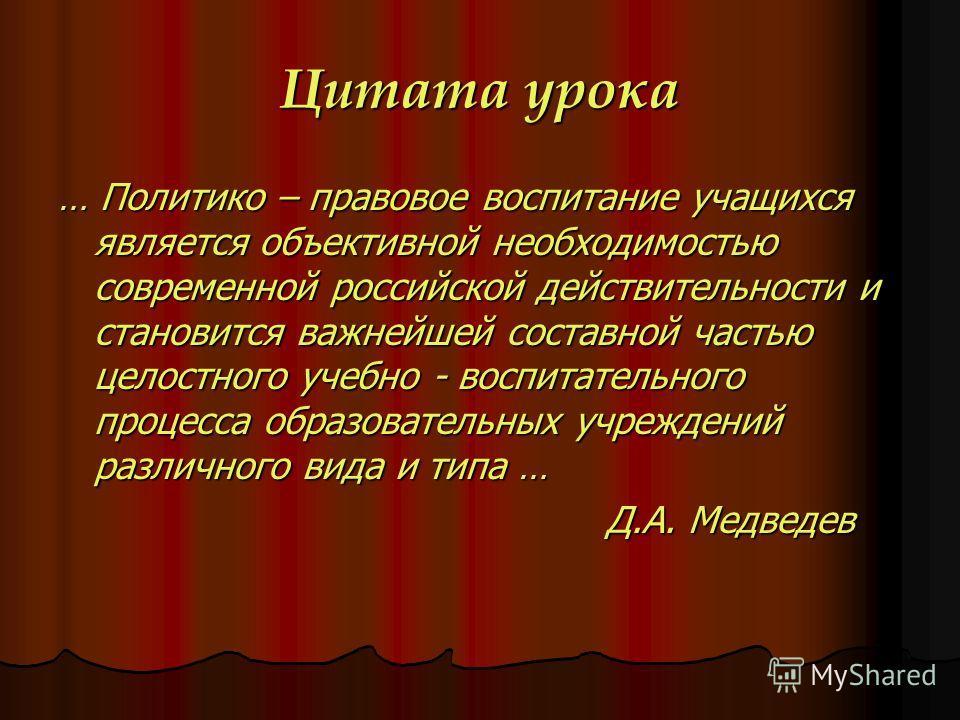Цитата урока … Политико – правовое воспитание учащихся является объективной необходимостью современной российской действительности и становится важнейшей составной частью целостного учебно - воспитательного процесса образовательных учреждений различн