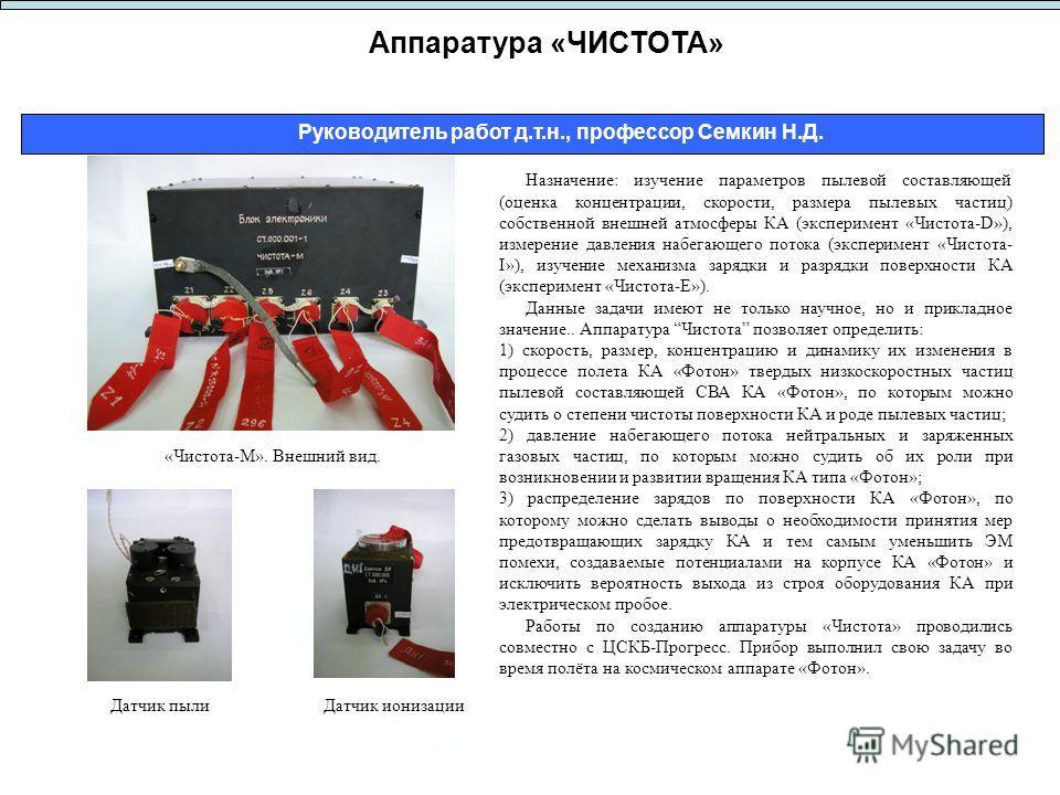 Аппаратура «ЧИСТОТА» Руководитель работ д.т.н., профессор Семкин Н.Д. Назначение: изучение параметров пылевой составляющей (оценка концентрации, скорости, размера пылевых частиц) собственной внешней атмосферы КА (эксперимент «Чистота-D»), измерение д