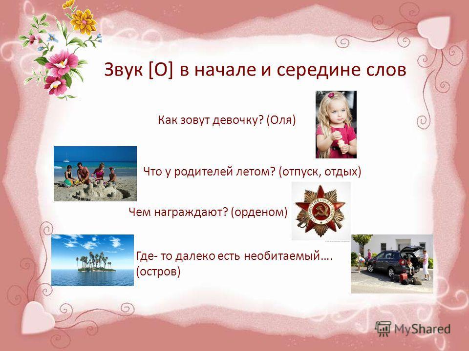 Звук [О] в начале и середине слов Как зовут девочку? (Оля) Что у родителей летом? (отпуск, отдых) Чем награждают? (орденом) Где- то далеко есть необитаемый…. (остров)