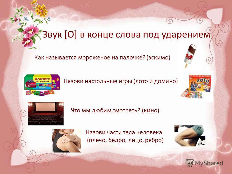 Звук [О] в конце слова под ударением Как называется мороженое на палочке? (эскимо) Назови настольные игры (лото и домино) Что мы любим смотреть? (кино) Назови части тела человека (плечо, бедро, лицо, ребро)