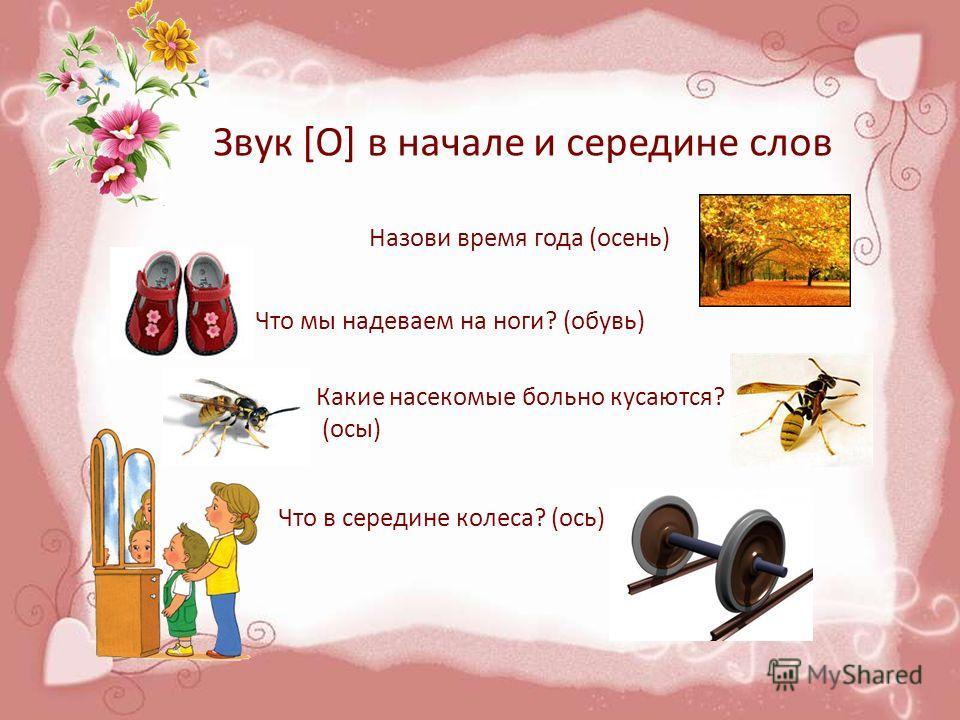 Звук [О] в начале и середине слов Назови время года (осень) Что мы надеваем на ноги? (обувь) Какие насекомые больно кусаются? (осы) Что в середине колеса? (ось)