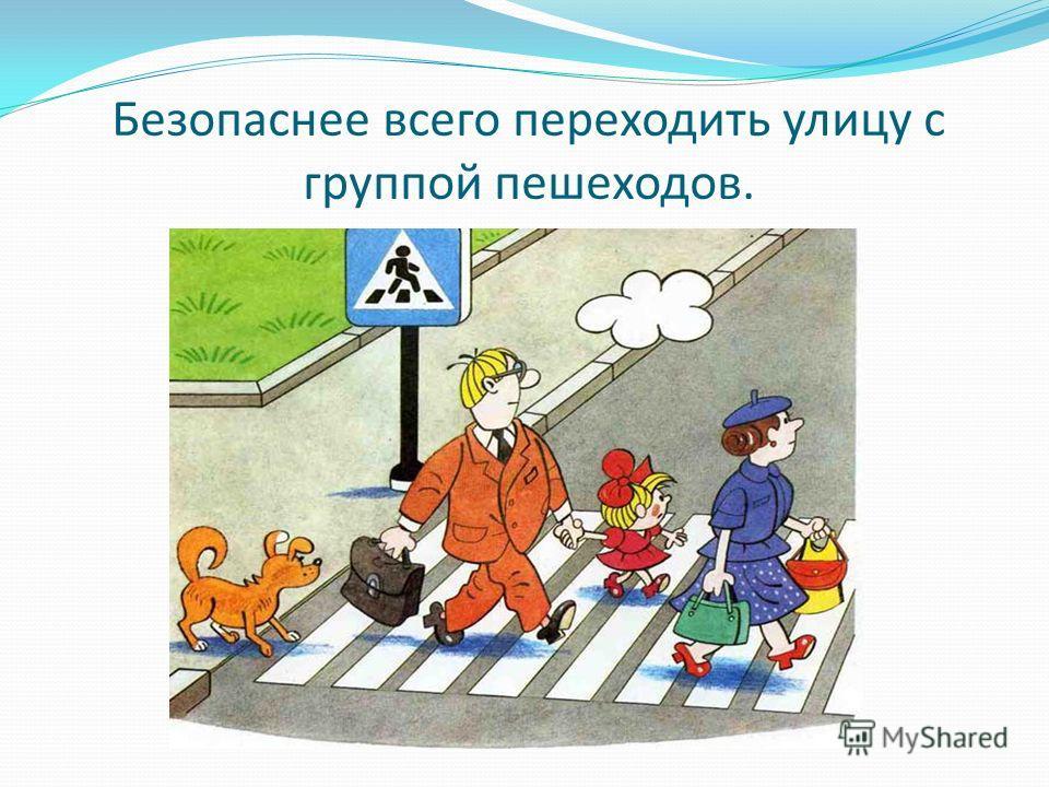 Безопаснее всего переходить улицу с группой пешеходов.