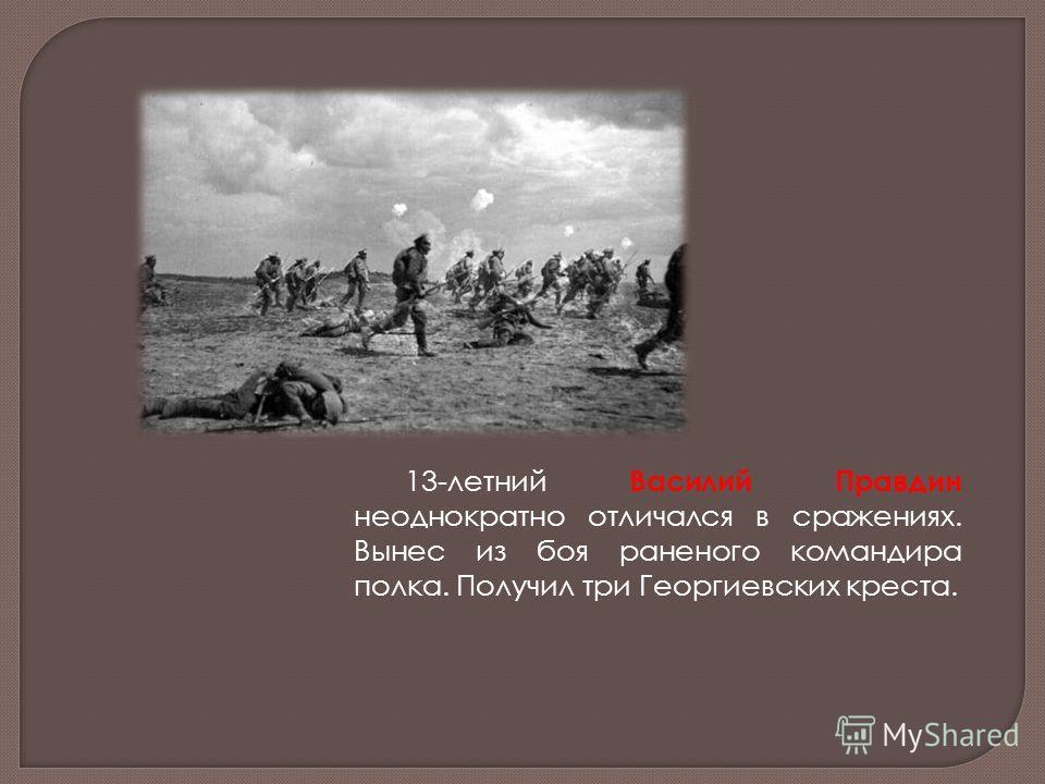 13-летний Василий Правдин неоднократно отличался в сражениях. Вынес из боя раненого командира полка. Получил три Георгиевских креста.