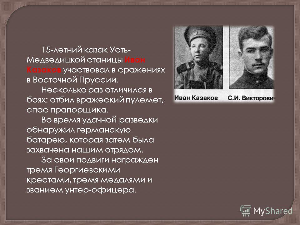 15-летний казак Усть- Медведицкой станицы Иван Казаков участвовал в сражениях в Восточной Пруссии. Несколько раз отличился в боях: отбил вражеский пулемет, спас прапорщика. Во время удачной разведки обнаружил германскую батарею, которая затем была за