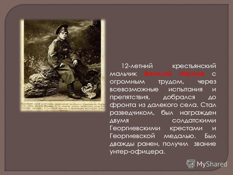 12-летний крестьянский мальчик Василий Наумов с огромным трудом, через всевозможные испытания и препятствия, добрался до фронта из далекого села. Стал разведчиком, был награжден двумя солдатскими Георгиевскими крестами и Георгиевской медалью. Был два