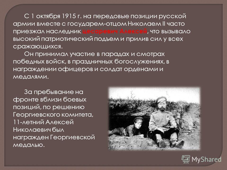 С 1 октября 1915 г. на передовые позиции русской армии вместе с государем-отцом Николаем II часто приезжал наследник цесаревич Алексей, что вызывало высокий патриотический подъем и прилив сил у всех сражающихся. Он принимал участие в парадах и смотра