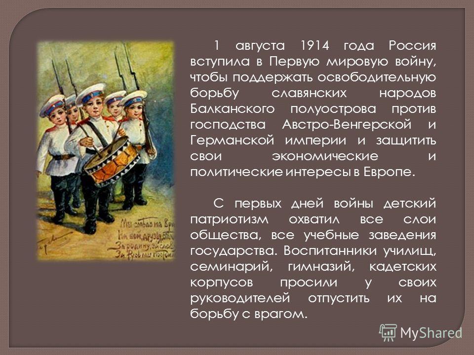 1 августа 1914 года Россия вступила в Первую мировую войну, чтобы поддержать освободительную борьбу славянских народов Балканского полуострова против господства Австро-Венгерской и Германской империи и защитить свои экономические и политические интер