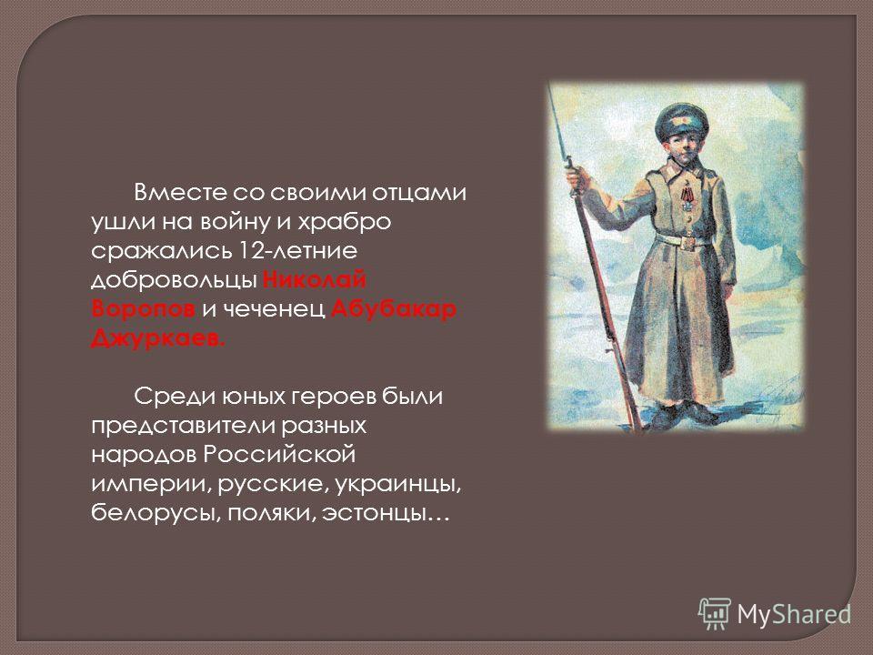 Вместе со своими отцами ушли на войну и храбро сражались 12-летние добровольцы Николай Воропов и чеченец Абубакар Джуркаев. Среди юных героев были представители разных народов Российской империи, русские, украинцы, белорусы, поляки, эстонцы…