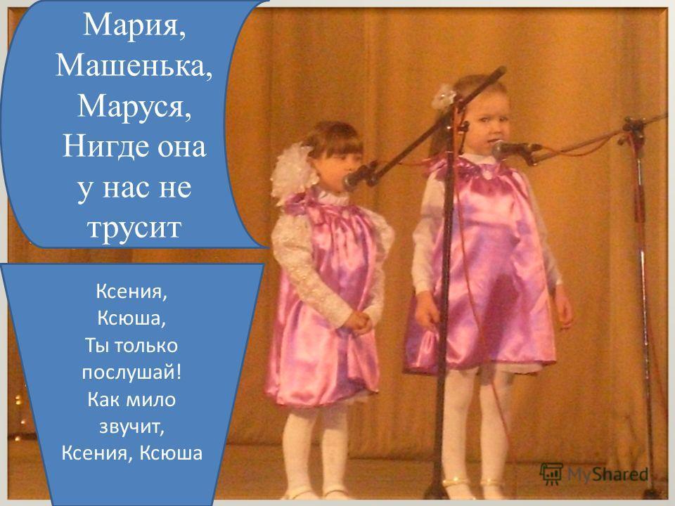 Мария, Машенька, Маруся, Нигде она у нас не трусит Ксения, Ксюша, Ты только послушай! Как мило звучит, Ксения, Ксюша