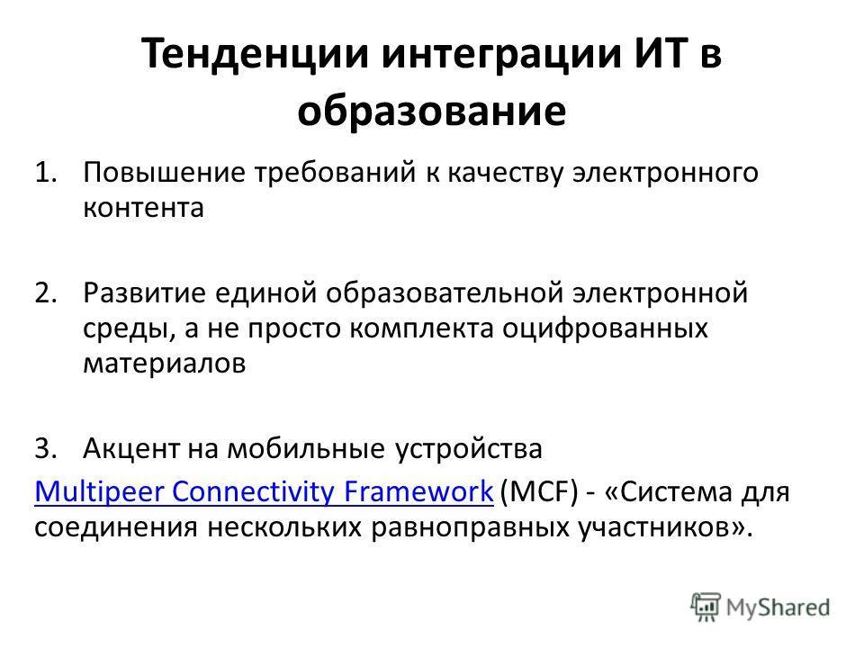 Тенденции интеграции ИТ в образование 1.Повышение требований к качеству электронного контента 2.Развитие единой образовательной электронной среды, а не просто комплекта оцифрованных материалов 3.Акцент на мобильные устройства Multipeer Connectivity F
