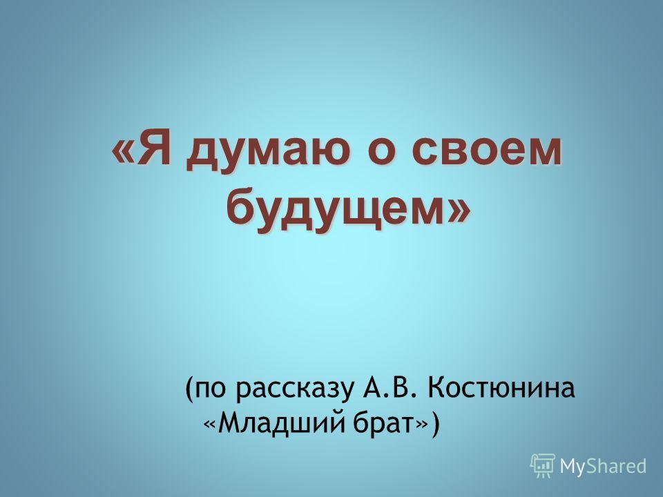 «Я думаю о своем будущем» (по рассказу А.В. Костюнина «Младший брат»)
