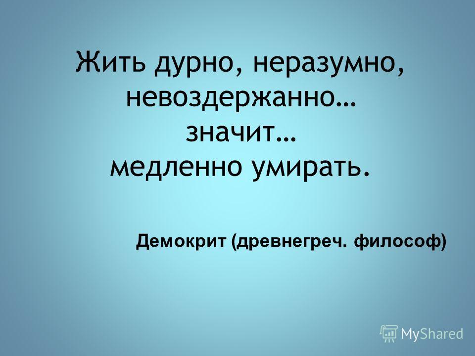 Жить дурно, неразумно, невоздержанно… значит… медленно умирать. Демокрит (древнегреч. философ)