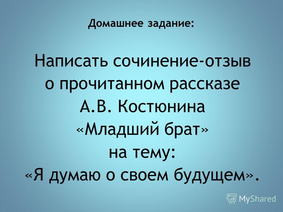 Домашнее задание: Написать сочинение-отзыв о прочитанном рассказе А.В. Костюнина «Младший брат» на тему: «Я думаю о своем будущем».