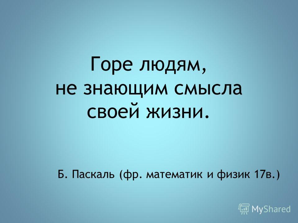 Горе людям, не знающим смысла своей жизни. Б. Паскаль (фр. математик и физик 17в.)