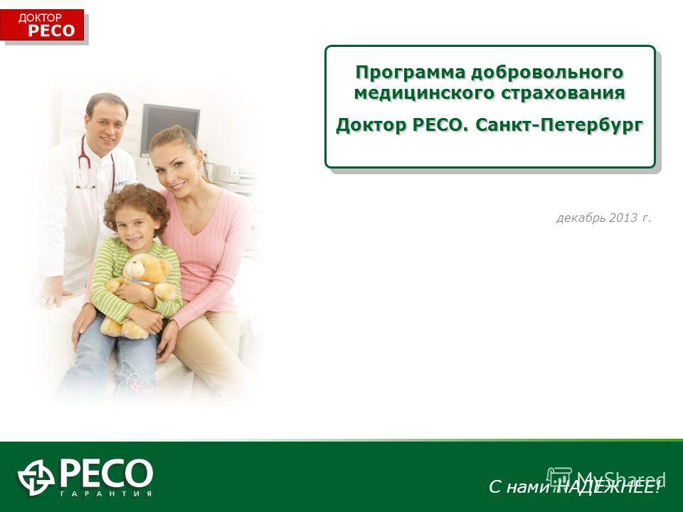 С нами НАДЕЖНЕЕ! декабрь 2013 г. Программа добровольного медицинского страхования Доктор РЕСО. Санкт-Петербург