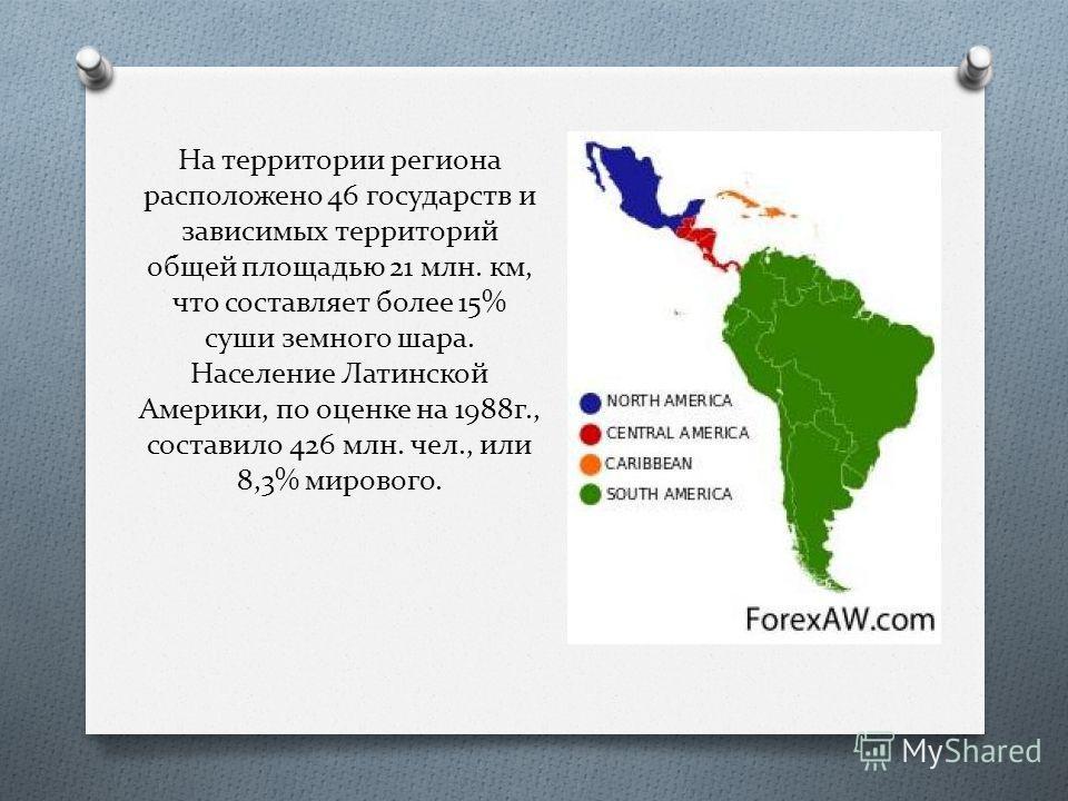 На территории региона расположено 46 государств и зависимых территорий общей площадью 21 млн. км, что составляет более 15% суши земного шара. Население Латинской Америки, по оценке на 1988г., составило 426 млн. чел., или 8,3% мирового.