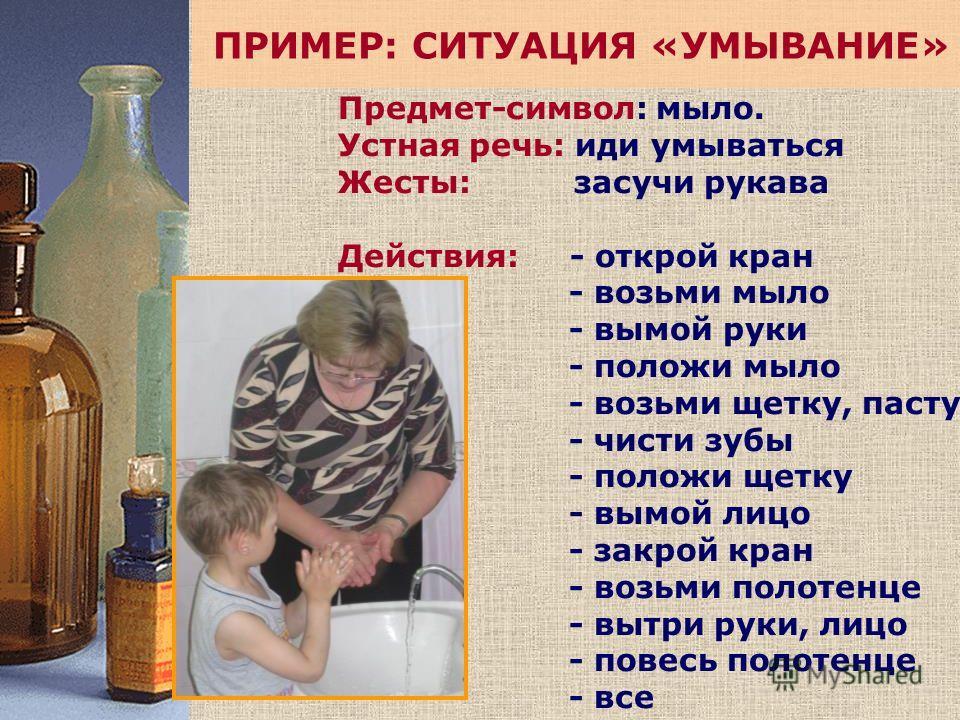 ПРИМЕР: СИТУАЦИЯ «УМЫВАНИЕ» Предмет-символ: мыло. Устная речь: иди умываться Жесты: засучи рукава Действия: - открой кран - возьми мыло - вымой руки - положи мыло - возьми щетку, пасту - чисти зубы - положи щетку - вымой лицо - закрой кран - возьми п