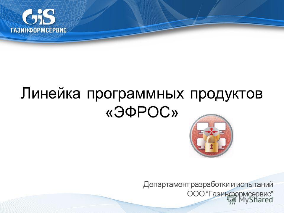 Линейка программных продуктов «ЭФРОС» Департамент разработки и испытаний ООО Газинформсервис