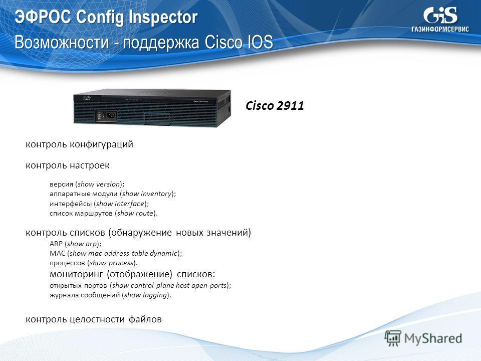 ЭФРОС Config Inspector Возможности - поддержка Cisco IOS Cisco 2911 контроль конфигураций контроль настроек версия (show version); аппаратные модули (show inventory); интерфейсы (show interface); список маршрутов (show route). контроль списков (обнар