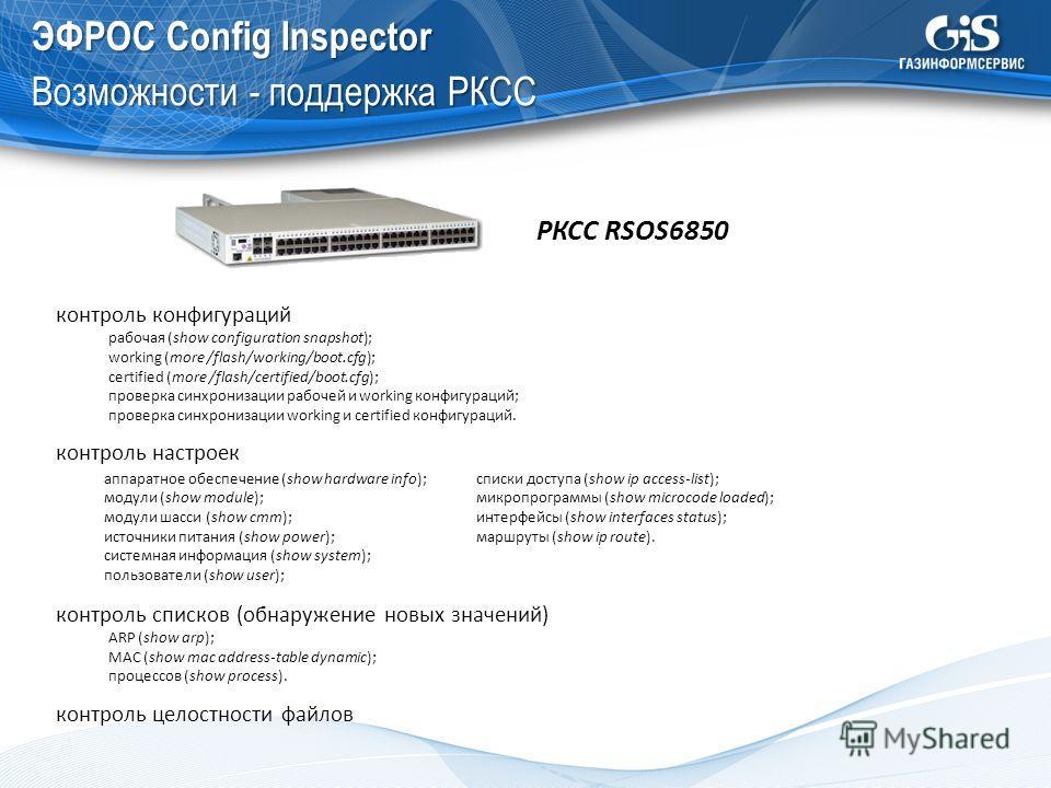 ЭФРОС Config Inspector Возможности - поддержка РКСС РКСС RSOS6850 контроль конфигураций рабочая (show configuration snapshot); working (more /flash/working/boot.cfg); certified (more /flash/certified/boot.cfg); проверка синхронизации рабочей и workin