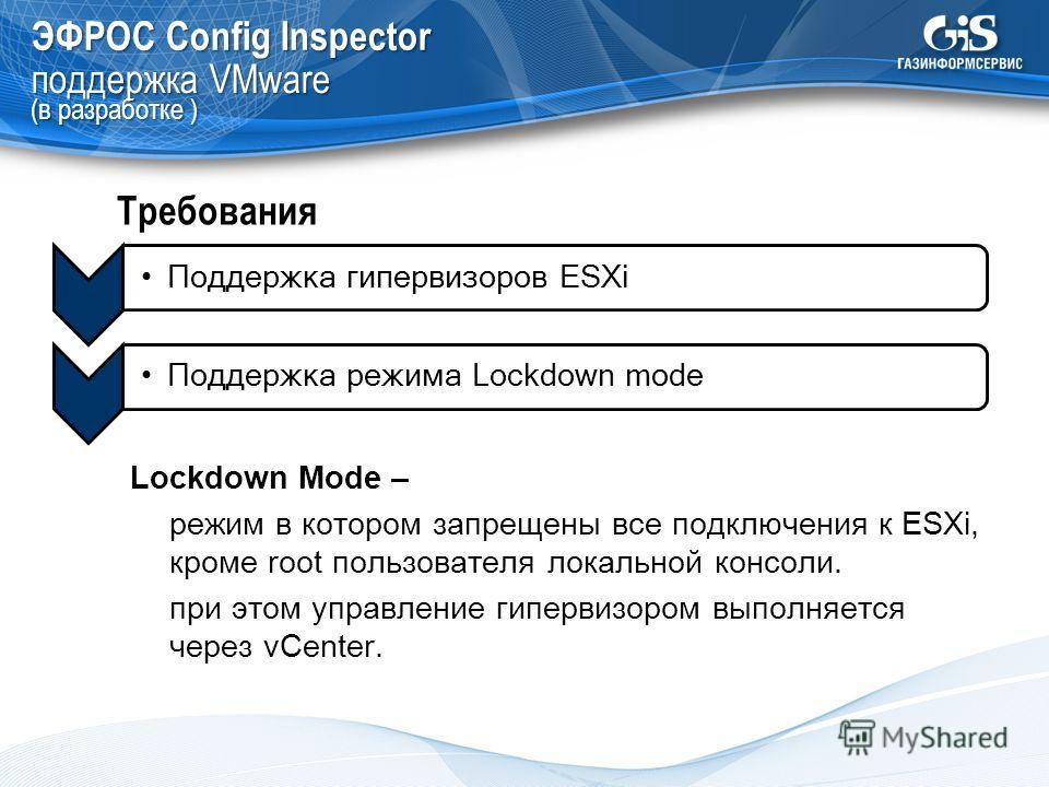 ЭФРОС Config Inspector поддержка VMware (в разработке ) Поддержка режима Lockdown mode Требования Поддержка гипервизоров ESXi Lockdown Mode – режим в котором запрещены все подключения к ESXi, кроме root пользователя локальной консоли. при этом управл