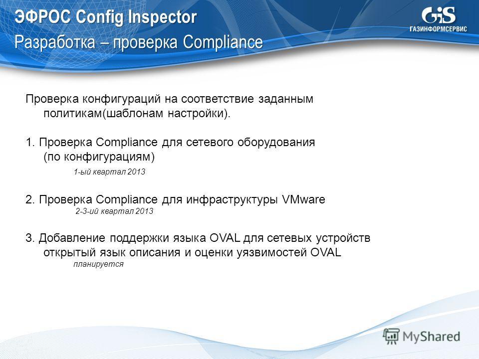 ЭФРОС Config Inspector Разработка – проверка Compliance Проверка конфигураций на соответствие заданным политикам(шаблонам настройки). 1. Проверка Compliance для сетевого оборудования (по конфигурациям) 1-ый квартал 2013 2. Проверка Compliance для инф
