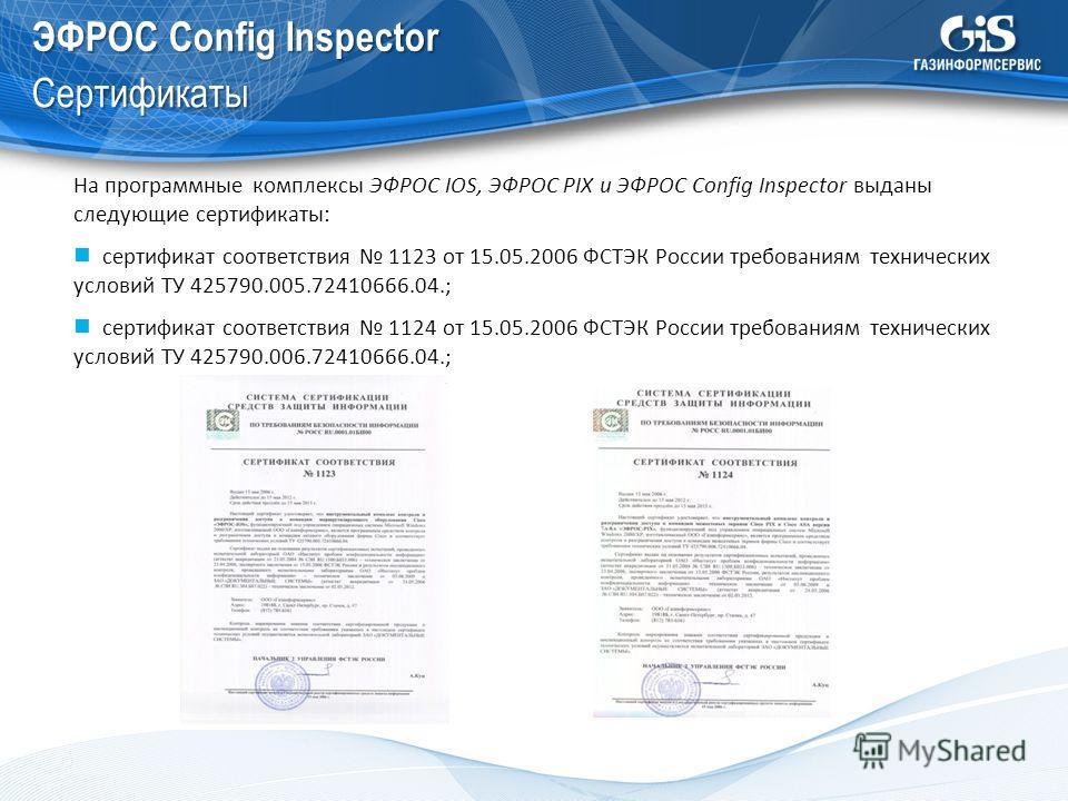 ЭФРОС Config Inspector Сертификаты На программные комплексы ЭФРОС IOS, ЭФРОС PIX и ЭФРОС Config Inspector выданы следующие сертификаты: сертификат соответствия 1123 от 15.05.2006 ФСТЭК России требованиям технических условий ТУ 425790.005.72410666.04.