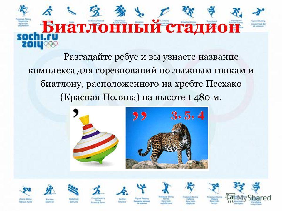 Биатлонный стадион Разгадайте ребус и вы узнаете название комплекса для соревнований по лыжным гонкам и биатлону, расположенного на хребте Псехако (Красная Поляна) на высоте 1 480 м.