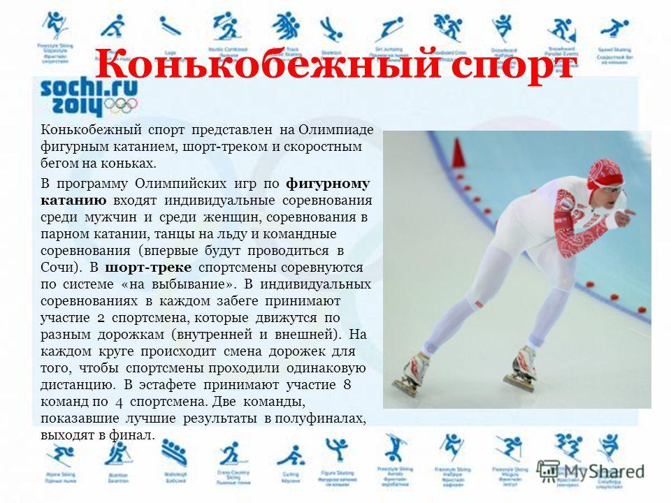Конькобежный спорт Конькобежный спорт представлен на Олимпиаде фигурным катанием, шорт-треком и скоростным бегом на коньках. В программу Олимпийских игр по фигурному катанию входят индивидуальные соревнования среди мужчин и среди женщин, соревнования