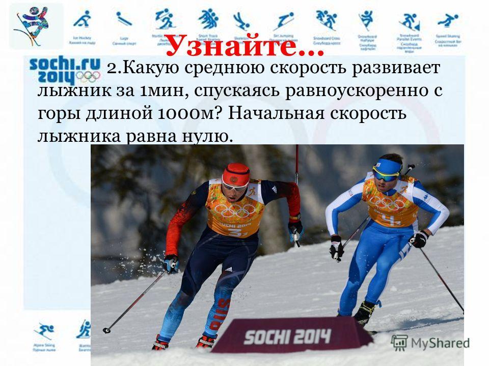Узнайте… 2.Какую среднюю скорость развивает лыжник за 1мин, спускаясь равноускоренно с горы длиной 1000м? Начальная скорость лыжника равна нулю.