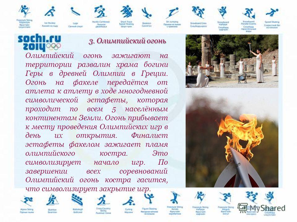 3. Олимпийский огонь Олимпийский огонь зажигают на территории развалин храма богини Геры в древней Олимпии в Греции. Огонь на факеле передаётся от атлета к атлету в ходе многодневной символической эстафеты, которая проходит по всем 5 населённым конти