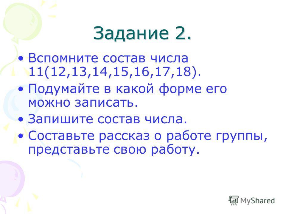 Задание 2. Вспомните состав числа 11(12,13,14,15,16,17,18). Подумайте в какой форме его можно записать. Запишите состав числа. Составьте рассказ о работе группы, представьте свою работу.