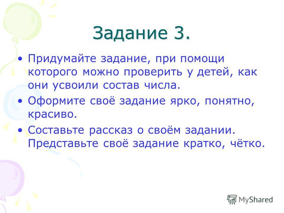 Задание 3. Придумайте задание, при помощи которого можно проверить у детей, как они усвоили состав числа. Оформите своё задание ярко, понятно, красиво. Составьте рассказ о своём задании. Представьте своё задание кратко, чётко.