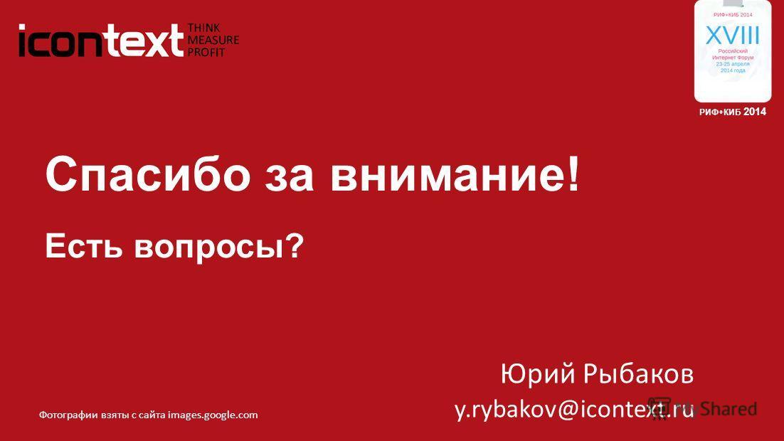 Спасибо за внимание! Есть вопросы? РИФ+КИБ 2014 Юрий Рыбаков y.rybakov@icontext.ru Фотографии взяты с сайта images.google.com