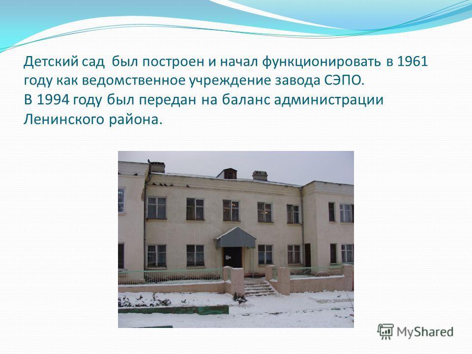 Детский сад был построен и начал функционировать в 1961 году как ведомственное учреждение завода СЭПО. В 1994 году был передан на баланс администрации Ленинского района.