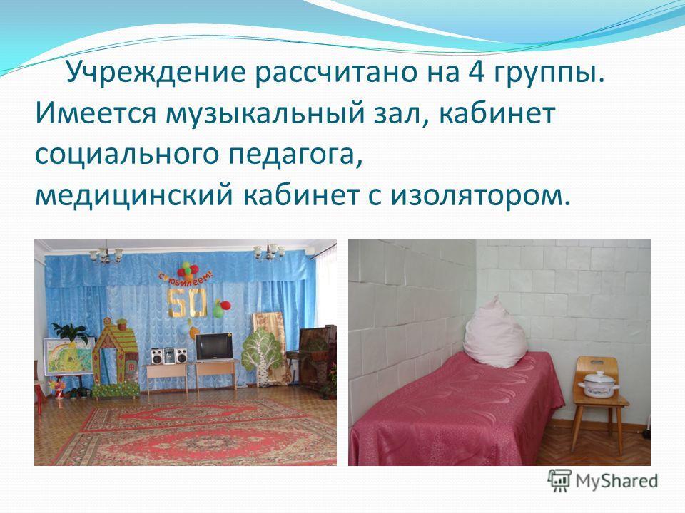 Учреждение рассчитано на 4 группы. Имеется музыкальный зал, кабинет социального педагога, медицинский кабинет с изолятором.