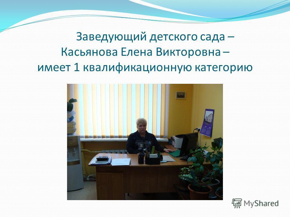 Заведующий детского сада – Касьянова Елена Викторовна – имеет 1 квалификационную категорию