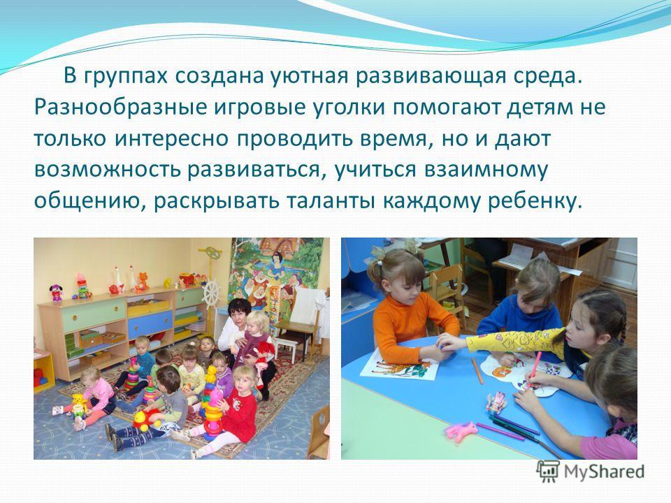 В группах создана уютная развивающая среда. Разнообразные игровые уголки помогают детям не только интересно проводить время, но и дают возможность развиваться, учиться взаимному общению, раскрывать таланты каждому ребенку.