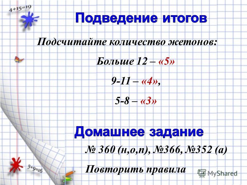 360 (н,о,п), 366, 352 (а) Повторить правила Подсчитайте количество жетонов: Больше 12 – «5» 9-11 – «4», 5-8 – «3»
